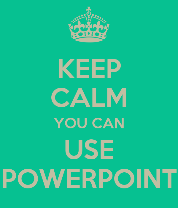 KEEP CALM YOU CAN USE POWERPOINT