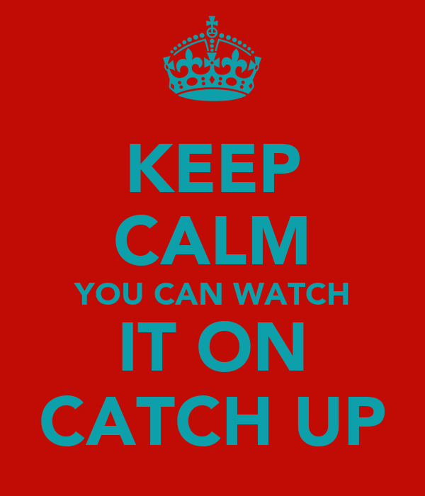 KEEP CALM YOU CAN WATCH IT ON CATCH UP