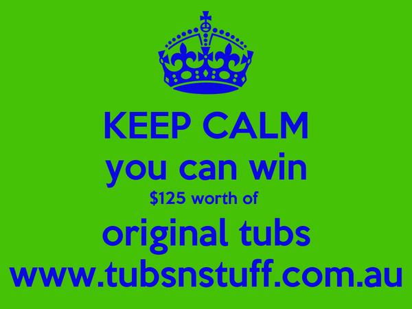KEEP CALM you can win $125 worth of  original tubs www.tubsnstuff.com.au