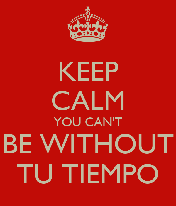 KEEP CALM YOU CAN'T BE WITHOUT TU TIEMPO