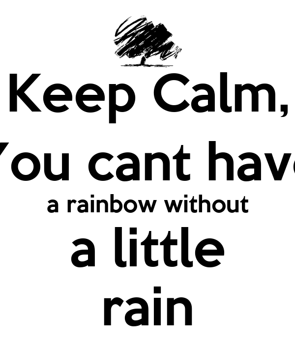 Keep Calm, You cant have a rainbow without a little rain