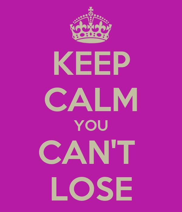KEEP CALM YOU CAN'T  LOSE