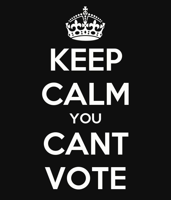 KEEP CALM YOU CANT VOTE