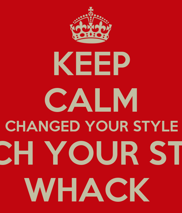 KEEP CALM YOU CHANGED YOUR STYLE BUT  BITCH YOUR STILL  WHACK