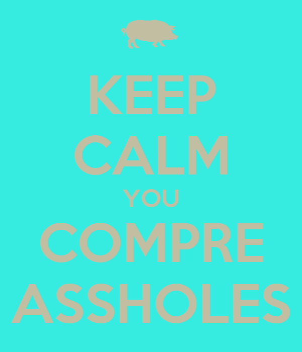 KEEP CALM YOU COMPRE ASSHOLES