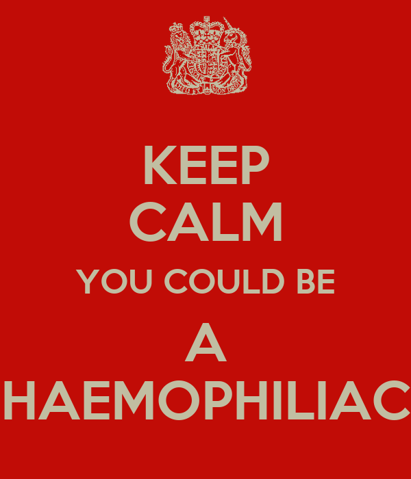 KEEP CALM YOU COULD BE A HAEMOPHILIAC