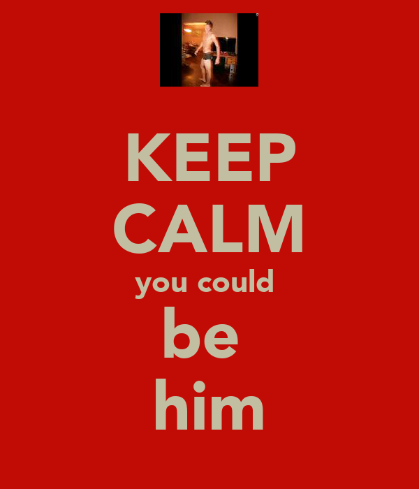 KEEP CALM you could  be  him