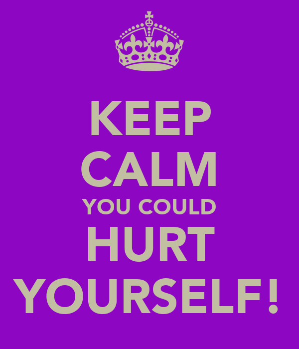 KEEP CALM YOU COULD HURT YOURSELF!