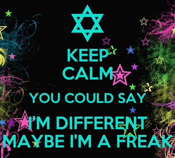 KEEP CALM YOU COULD SAY I'M DIFFERENT MAYBE I'M A FREAK
