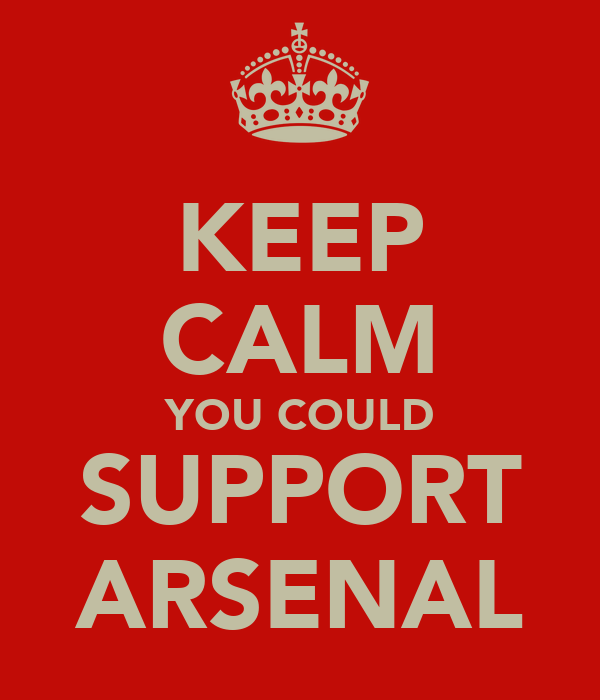 KEEP CALM YOU COULD SUPPORT ARSENAL
