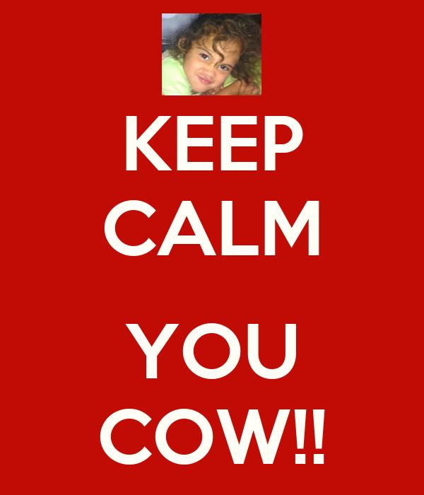 KEEP CALM  YOU COW!!