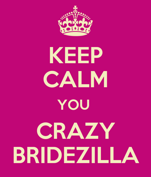 KEEP CALM YOU  CRAZY BRIDEZILLA
