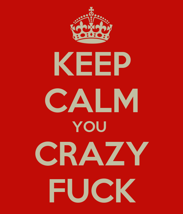 KEEP CALM YOU  CRAZY FUCK