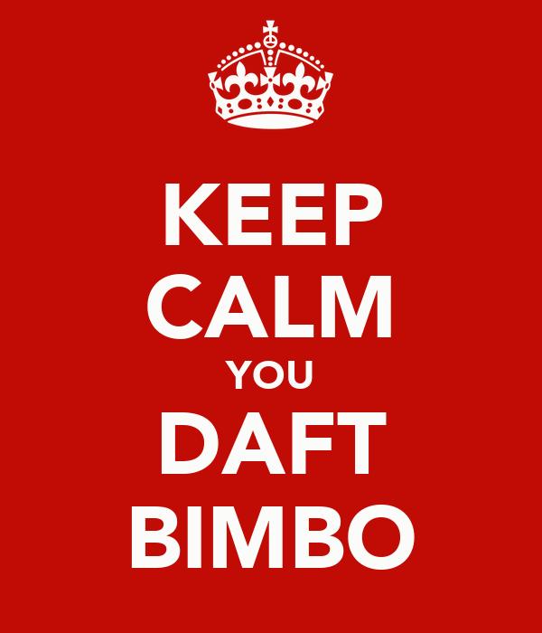 KEEP CALM YOU DAFT BIMBO