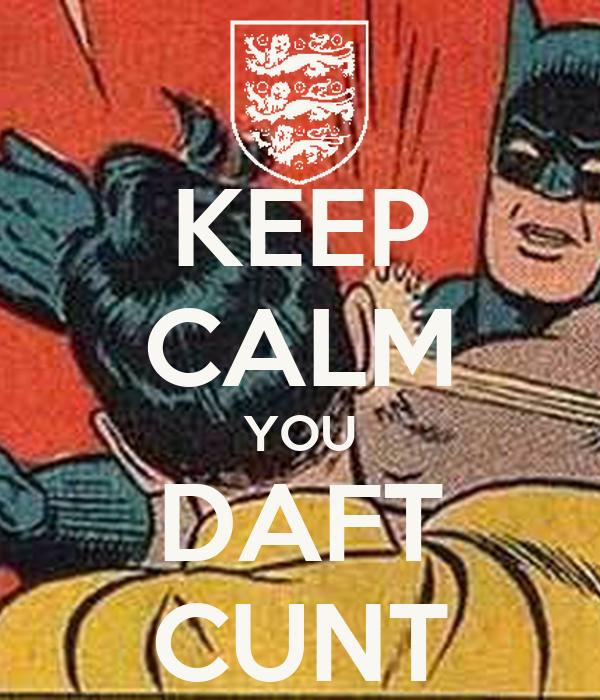 KEEP CALM YOU DAFT CUNT