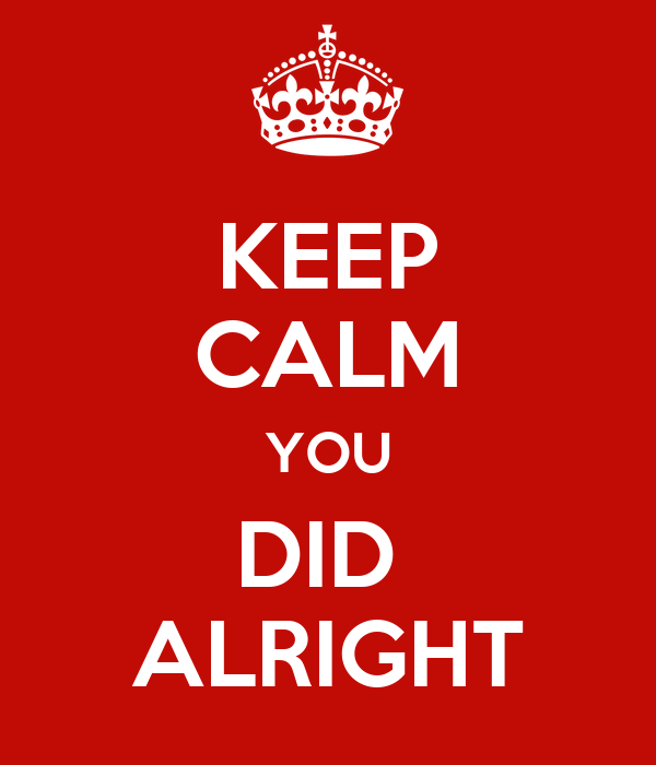 KEEP CALM YOU DID  ALRIGHT