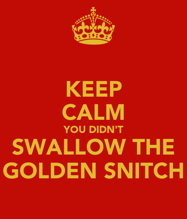 KEEP CALM YOU DIDN'T SWALLOW THE GOLDEN SNITCH