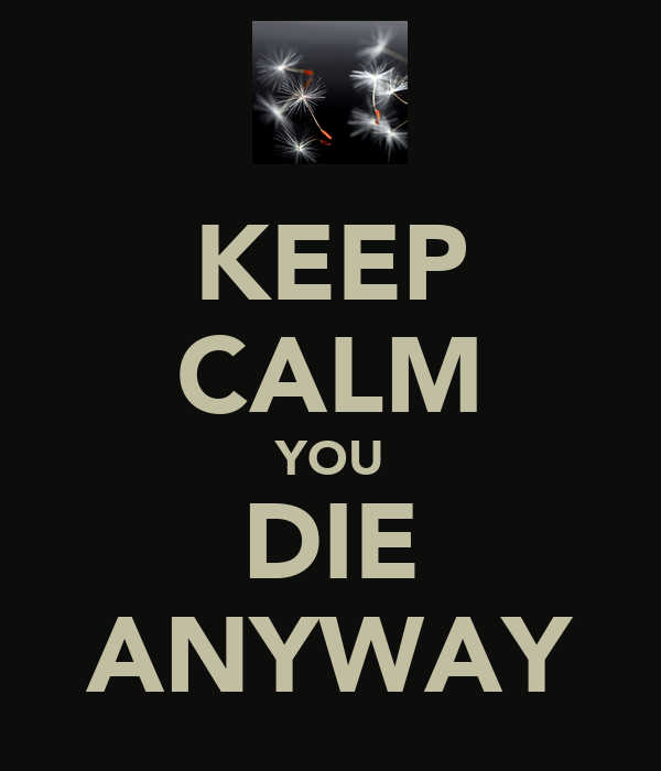 KEEP CALM YOU DIE ANYWAY