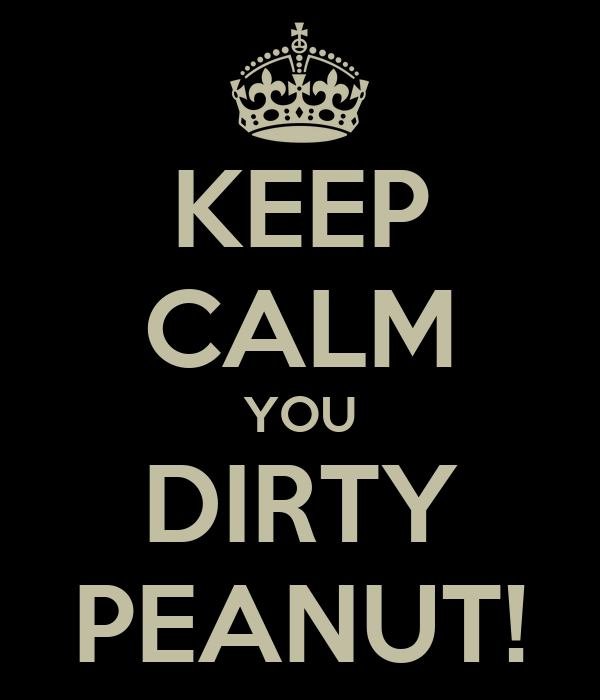 KEEP CALM YOU DIRTY PEANUT!