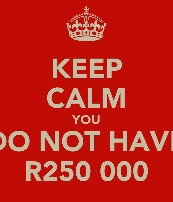 KEEP CALM YOU DO NOT HAVE R250 000