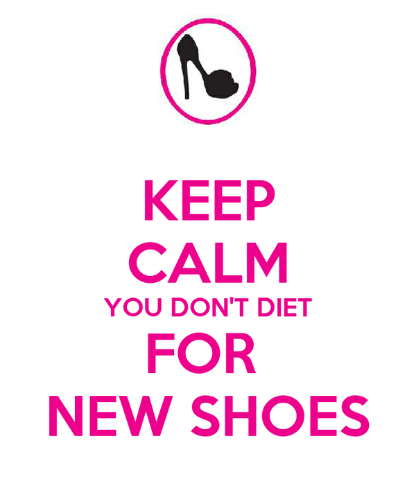 KEEP CALM YOU DON'T DIET FOR  NEW SHOES