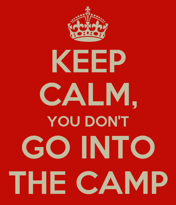 KEEP CALM, YOU DON'T GO INTO THE CAMP