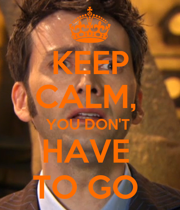 KEEP CALM,  YOU DON'T  HAVE  TO GO