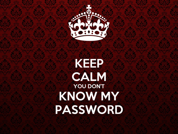 KEEP CALM YOU DON'T KNOW MY PASSWORD