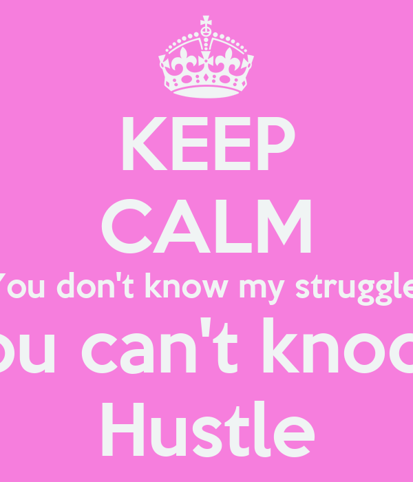 keep calm you don t know my struggle so you can t knock my hustle
