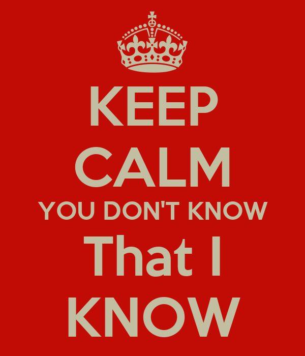 KEEP CALM YOU DON'T KNOW That I KNOW