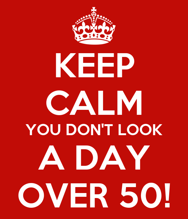 KEEP CALM YOU DON'T LOOK A DAY OVER 50!