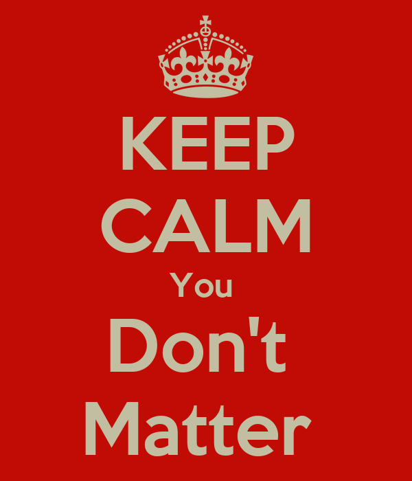 KEEP CALM You  Don't  Matter