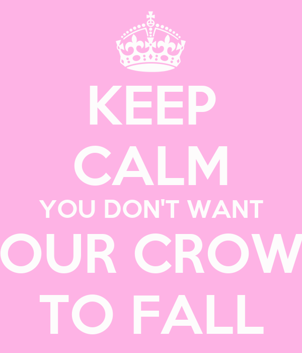 KEEP CALM YOU DON'T WANT YOUR CROWN TO FALL