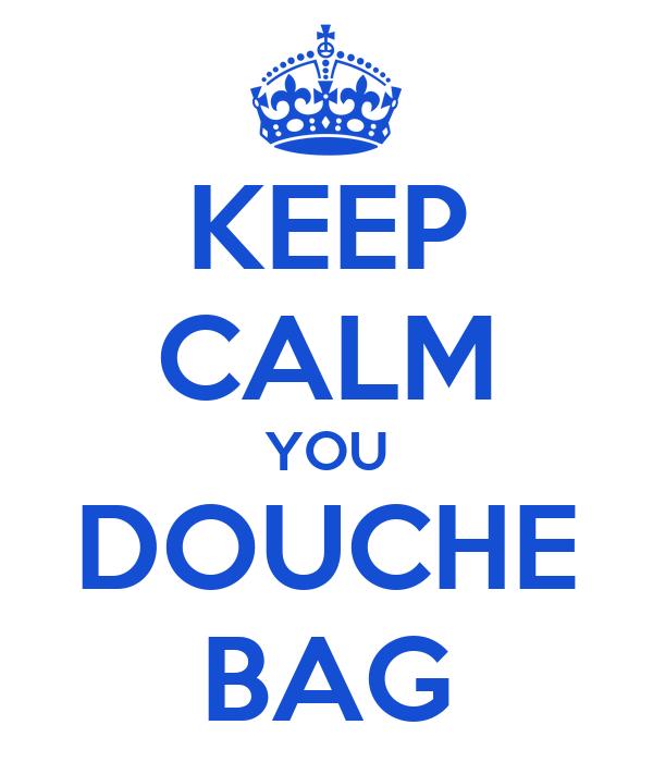 KEEP CALM YOU DOUCHE BAG