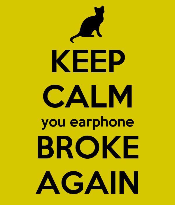 KEEP CALM you earphone BROKE AGAIN