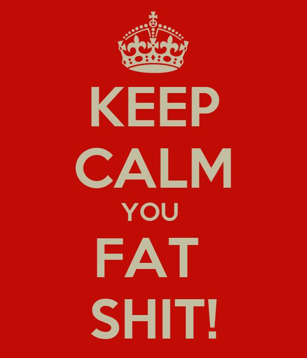 KEEP CALM YOU  FAT  SHIT!