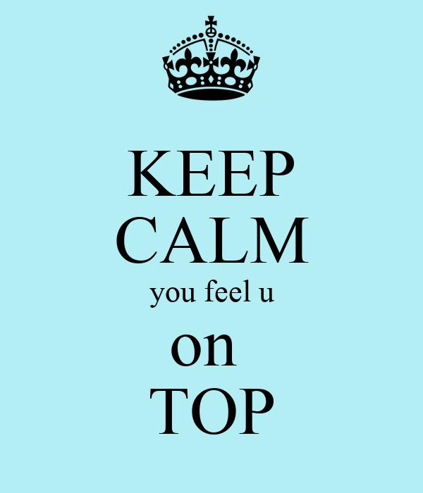KEEP CALM you feel u on  TOP