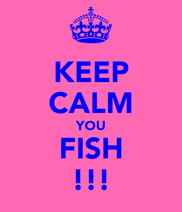 KEEP CALM YOU FISH !!!