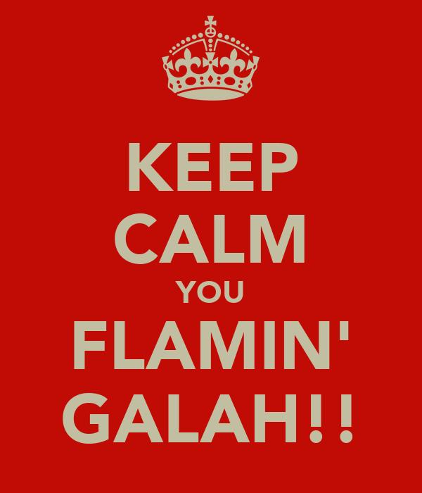 KEEP CALM YOU FLAMIN' GALAH!!