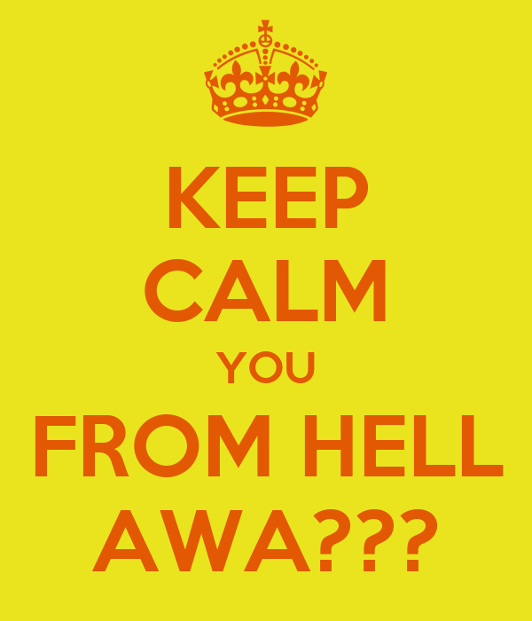 KEEP CALM YOU FROM HELL AWA???