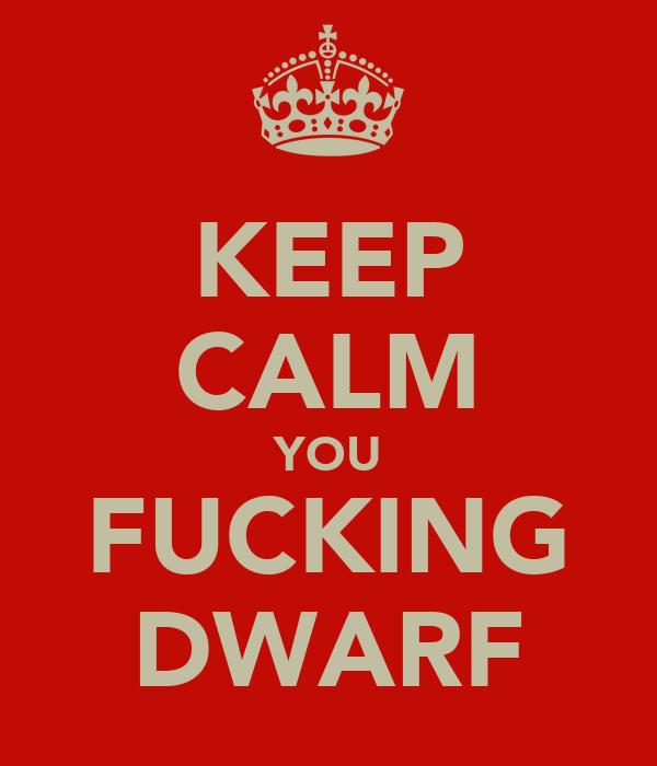 KEEP CALM YOU FUCKING DWARF