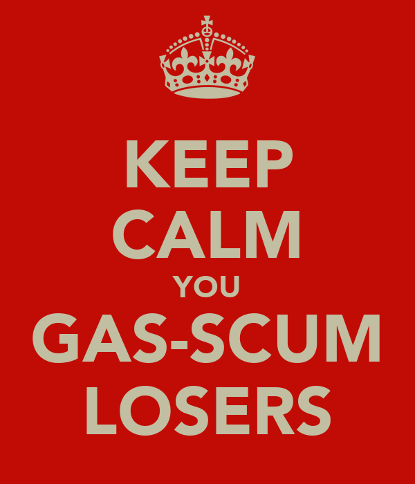 KEEP CALM YOU GAS-SCUM LOSERS