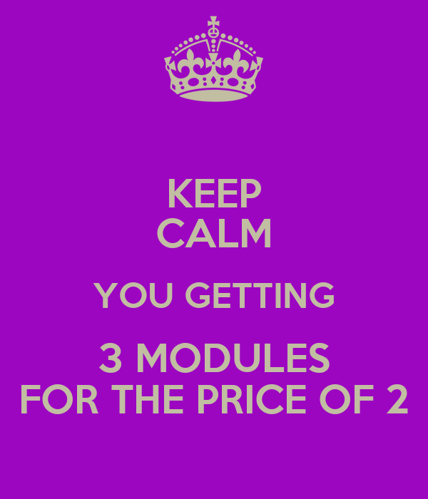 KEEP CALM YOU GETTING 3 MODULES FOR THE PRICE OF 2