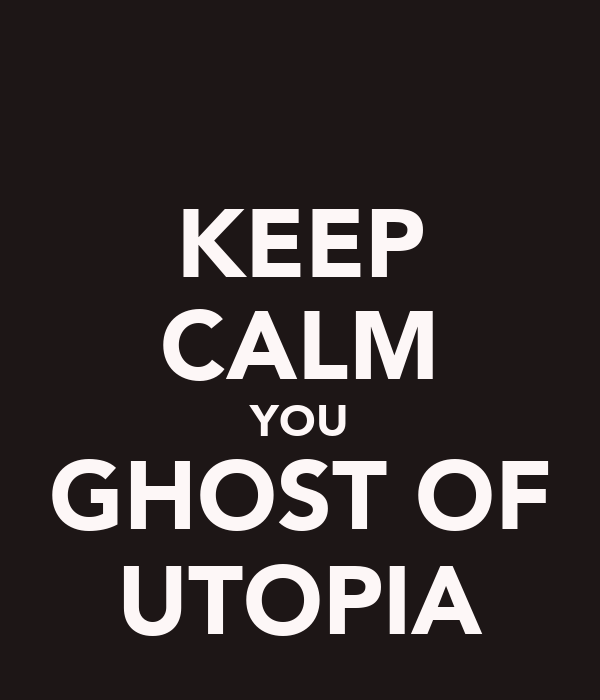 KEEP CALM YOU GHOST OF UTOPIA