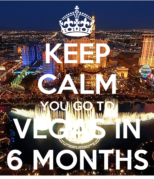 KEEP CALM YOU GO TO VEGAS IN 6 MONTHS