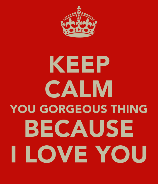 KEEP CALM YOU GORGEOUS THING BECAUSE I LOVE YOU