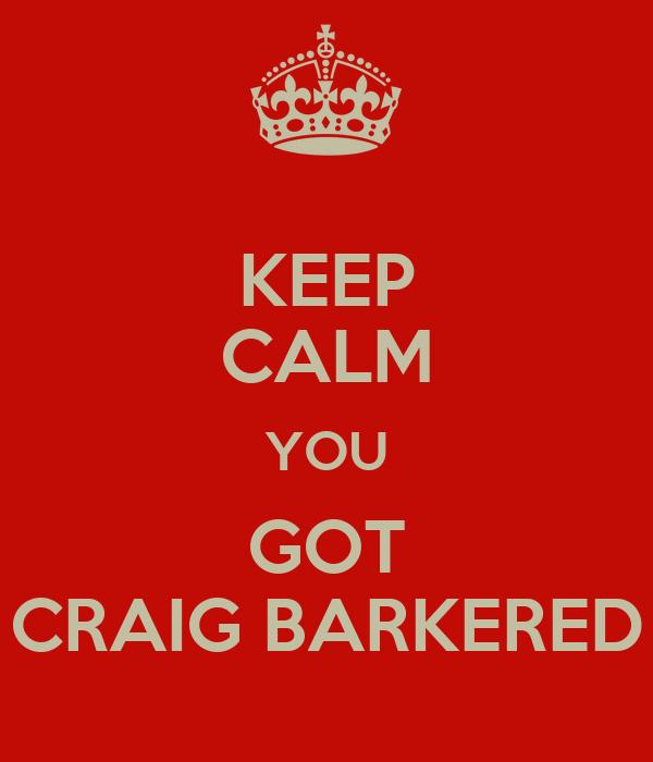 KEEP CALM YOU GOT CRAIG BARKERED