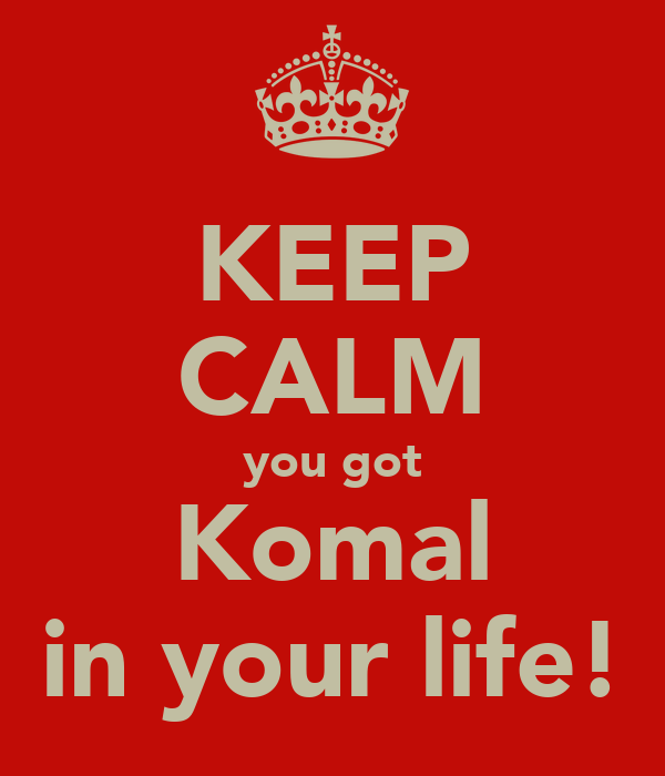 KEEP CALM you got Komal in your life!