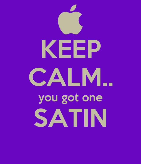 KEEP CALM.. you got one SATIN