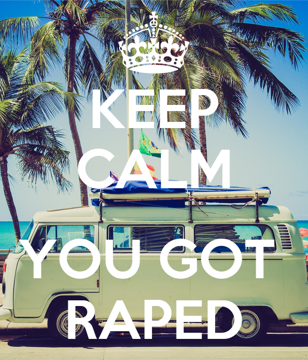 KEEP CALM  YOU GOT  RAPED